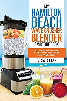 Hamilton Beach Wave Crusher Blender Smoothie Book: 101 Superfood Smoothie Recipes for Energy, Health and Weight Loss! (Hamilton Beach Blender & Mixer Recipes Book 1) by [Brian, LIsa]
