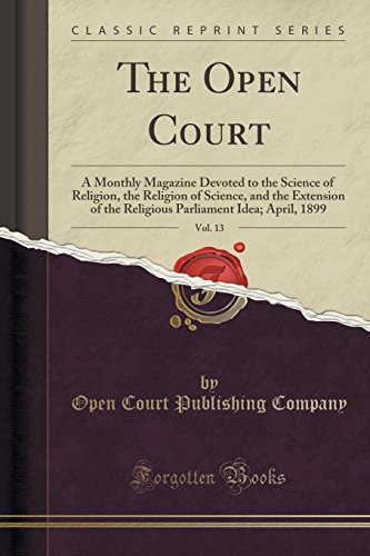 The Open Court, Vol. 13: A Monthly Magazine Devoted to the Science of Religion, the Religion of Science, and the Extension of the Religious Parliament Idea; April, 1899 (Classic Reprint) -