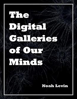 The Digital Galleries of Our Minds (English Edition) di [Levin, Noah]