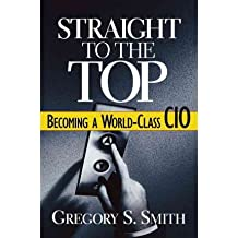 (Straight to the Top: Becoming a World-Class CIO) By Gregory S. Smith (Author) Hardcover on (May , 2006)