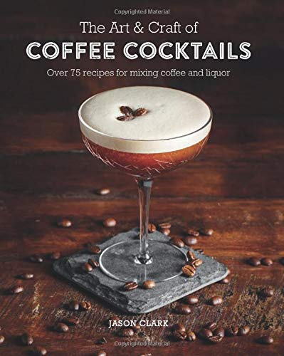 The Art & Craft of Coffee Cocktails: Over 80 recipes for mixing coffee and liquor 51AYAPQpxHL