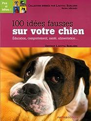100 idées fausses sur votre chien : Education, comportement, santé, alimentation...