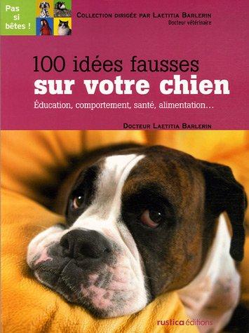 100 idées fausses sur votre chien : Education, co...