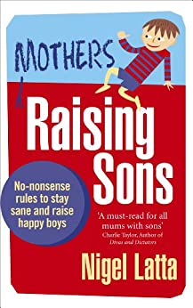 Mothers Raising Sons: No-nonsense rules to stay sane and raise happy boys by [Latta, Nigel]