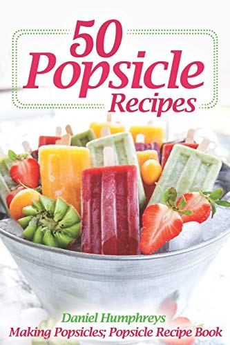 50 Popsicle Recipes: Making Popsicles; Popsicle Recipe Book Tupperware Safe