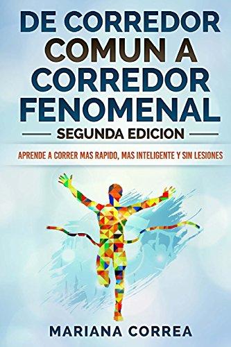 DE CORREDOR COMUN a CORREDOR FENOMENAL  SEGUNDA EDICION: APRENDE A CORRER MAS RAPIDO, MAS INTELIGENTE y SIN LESIONES