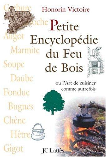 Petite Encyclopédie du Feu de Bois : Ou L'Art de cuisiner comme autrefois par Honorin Victoire