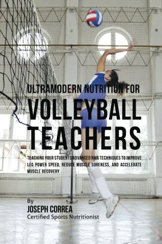 Ultramodern Nutrition for Volleyball Teachers: Teaching Your Students Advanced RMR Techniques to Improve Leg Power Speed, Reduce Muscle Soreness, and Accelerate Muscle Recovery por Joseph Correa (Certified Sports Nutritionist)