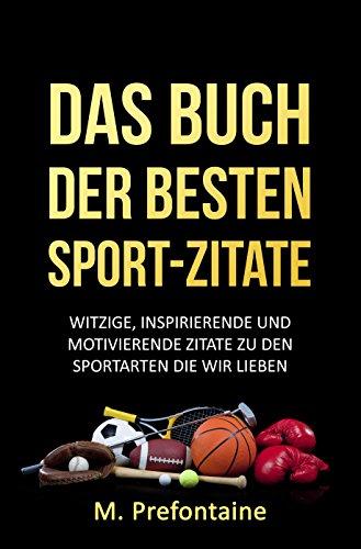DAS BUCH DER BESTEN SPORT-ZITATE: WITZIGE, INSPIRIERENDE UND MOTIVIERENDE ZITATE ZU DEN SPORTARTEN DIE WIR - Inspirierende Fußball