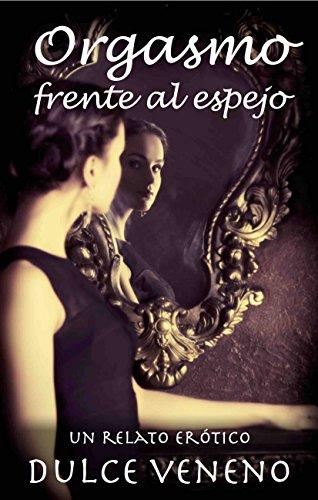 Orgasmo frente al espejo: Un Relato Erotico por Dulce Veneno