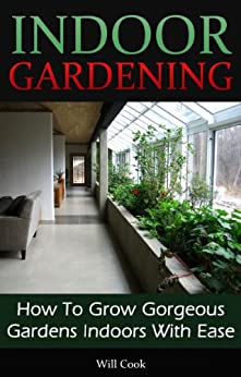 Indoor Gardening: How To Grow Gorgeous Gardens Indoors With Ease (Container Gardening, Aeroponics, Hydroponics, Vertical Tower Gardens, Window Gardens ... (Gardening Guidebooks) (English Edition) von [Cook, Will]