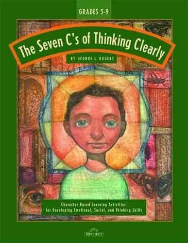 The Seven C's of Thinking Clearly: Character Based Learning Activities for Developing Emotional, Social, and Thinking Skills (Grades 2-6)