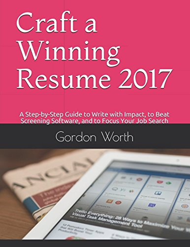 Craft a Winning Resume 2017: A Step-by-Step Guide to Write with Impact, to Beat Screening Software, and to Focus Your Job Search