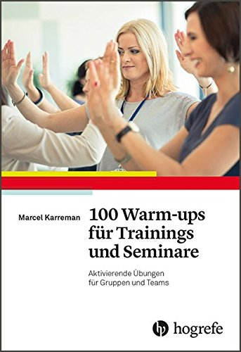 100 Warm-ups für Trainings und Seminare: Aktivierende Übungen für Gruppen und Teams (Warm Ups Team)