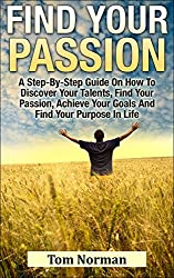 Find Your Passion: A Step-By-Step Guide On How To Discover Your Talents, Find Your Passion, Achieve Your Goals And Find Your Purpose In Life (Simple Steps ... How to Find Your Passion) (English Edition)