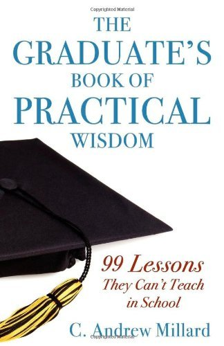 The Graduate's Book of Practical Wisdom: 99 Lessons They Can't Teach in School by C Andrew Millard (2009-04-01)
