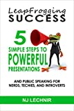 Leapfrogging Success: 5 Simple Steps to Powerful Presentations and Public Speaking for Nerds, Techies, and Introverts