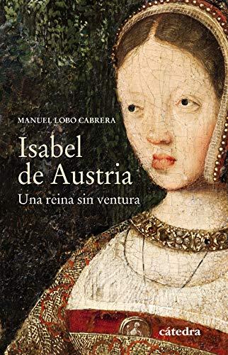 Isabel de Austria: Una reina sin ventura (Historia. Serie Menor) por Manuel Lobo Cabrera