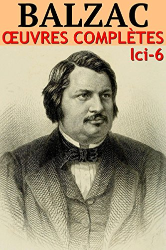Honoré de Balzac - Oeuvres Complètes Illustrées: lci-6 (180 titres et 1000 illustrations de qualité)