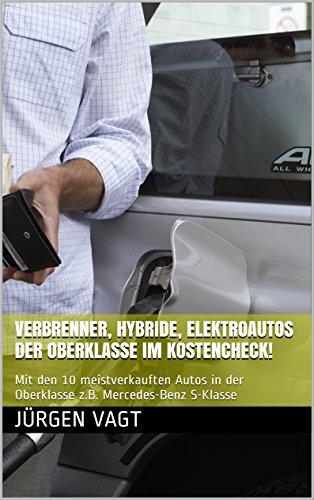Verbrenner, Hybride, Elektroautos der Oberklasse im Kostencheck!: Mit den 10 meistverkauften Autos in der Oberklasse z.B. Mercedes-Benz S-Klasse (Verbrenner, Hybride, Elektroautos im Kostencheck!)