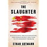 The Slaughter: Mass Killings, Organ Harvesting, and China's Secret Solution to Its Dissident Problem