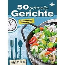 50 schnelle Gerichte - die besten Blitz-Rezepte unter 20 Minuten (Kreative Küche 4)