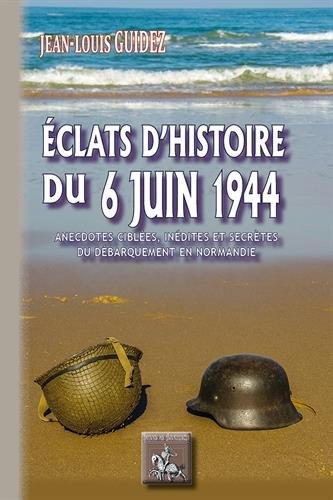 Eclats d'histoire du 6 juin 1944 (anecdotes ciblées, inédites ou secrètes du débarquement en Normandie)