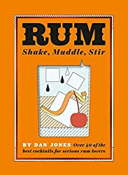 Rum: Shake, Muddle, Stir: Over 40 of the Best Cocktails for Serious Rum Lovers