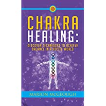 Chakra Healing: Discover Techniques to Achieve Balance in a Hectic World