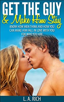 Get the Guy and Make him Stay: How to get the guy you want and how to make him stay. (Get the Love you Want, Love, Romance, Get the guy, Make him yours, Fall in love) (English Edition) par [Rich, L.A.]