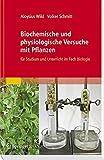 Biochemische und physiologische Versuche mit Pflanzen: für Studium und Unterricht im Fach Biologie