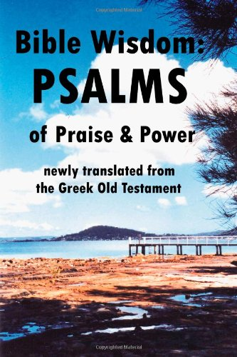 Bible Wisdom: PSALMS of Praise & Power newly translated from the Greek Old Testament
