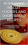 HOMEMADE BISCUIT COOKIES AND SHORTBREAD RECIPES: A compilation of homemade family favourite recipes