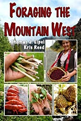 Foraging the Mountain West: Gourmet Edible Plants, Mushrooms, and Meat by Thomas J. Elpel (2014-06-01)