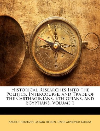 Historical Researches Into the Politics, Intercourse, and Trade of the Carthaginians, Ethiopians, and Egyptians, Volume 1 by Arnold Hermann Ludwig Heeren (2010-02-04)