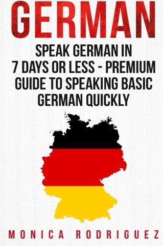 German: Speak German In 7 Days Or Less - Premium Guide To Speaking Basic German Quickly