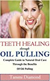 Teeth Healing through Oil Pulling: The Complete Guide in Natural Oral Care through the Benefits of Oil Pulling (Oil Pulling, Oil Pulling Therapy, Oil Pulling ... Oral Health Tonic, Oral Health Product)