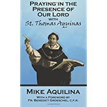 Praying In The Presence Of Our Lord with St. Thomas Aquinas by Mike Aquilina (2016-07-11)