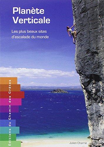 Planete verticale - Les plus beaux sites d'escalade du monde par Julien Charrie