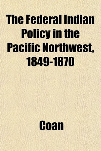 The Federal Indian Policy in the Pacific Northwest, 1849-1870