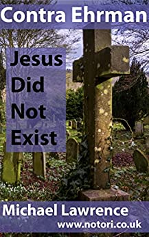 Contra Ehrman: Jesus Did Not Exist by [Lawrence, Michael]