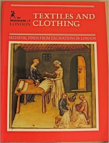Textiles and Clothing, C.1150-c.1450 (Medieval Finds from Excavations in London)