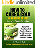 How to Cure A Cold in Twelve Hours or Less: Revised and Expanded Second Edition (Be Your Own Healthcare Reform Book 1)