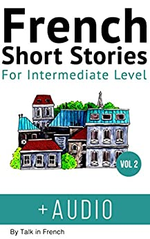 Descarga gratuita French: Short Stories for Intermediate Level + AUDIO Vol 2: Improve your French listening comprehension skills with seven French stories for intermediate level (French Short Stories) PDF