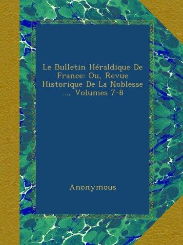Le Bulletin Héraldique De France: Ou, Revue Historique De La Noblesse ..., Volumes 7-8