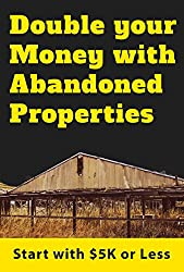 Double Your Money With Abandoned Properties: Start with 5K or Less (English Edition)