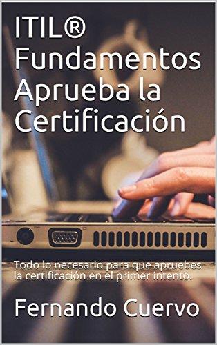 ITIL® Fundamentos Aprueba la Certificación: Todo lo necesario para que apruebes la certificación en el primer intento. por Fernando Cuervo