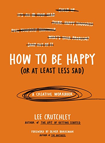Read online how to be happy or at least less sad a creative least less sad a creative workbook lee crutchley oliver burkeman on amazon com free shipping on qualifying offers author and lee crutchley is an artist fandeluxe Image collections