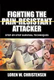 Fighting the Pain Resistant Attacker: Fighting Drunks, Dopers, the Deranged and Others Who Tolerate Pain