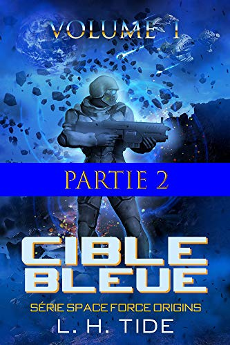 CIBLE BLEUE: Partie 2 du Volume 1 du premier tome de la Série SPACE FORCE ORIGINS par Lawrence Herbert Tide